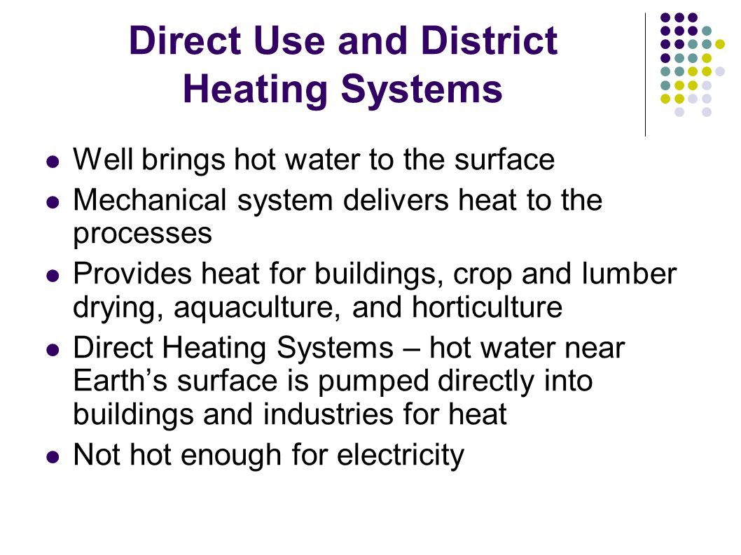 Direct Use and District Heating Systems Well brings hot water to the surface Mechanical system delivers heat to the processes Provides heat for buildings, crop and lumber drying, aquaculture, and horticulture Direct Heating Systems – hot water near Earth's surface is pumped directly into buildings and industries for heat Not hot enough for electricity