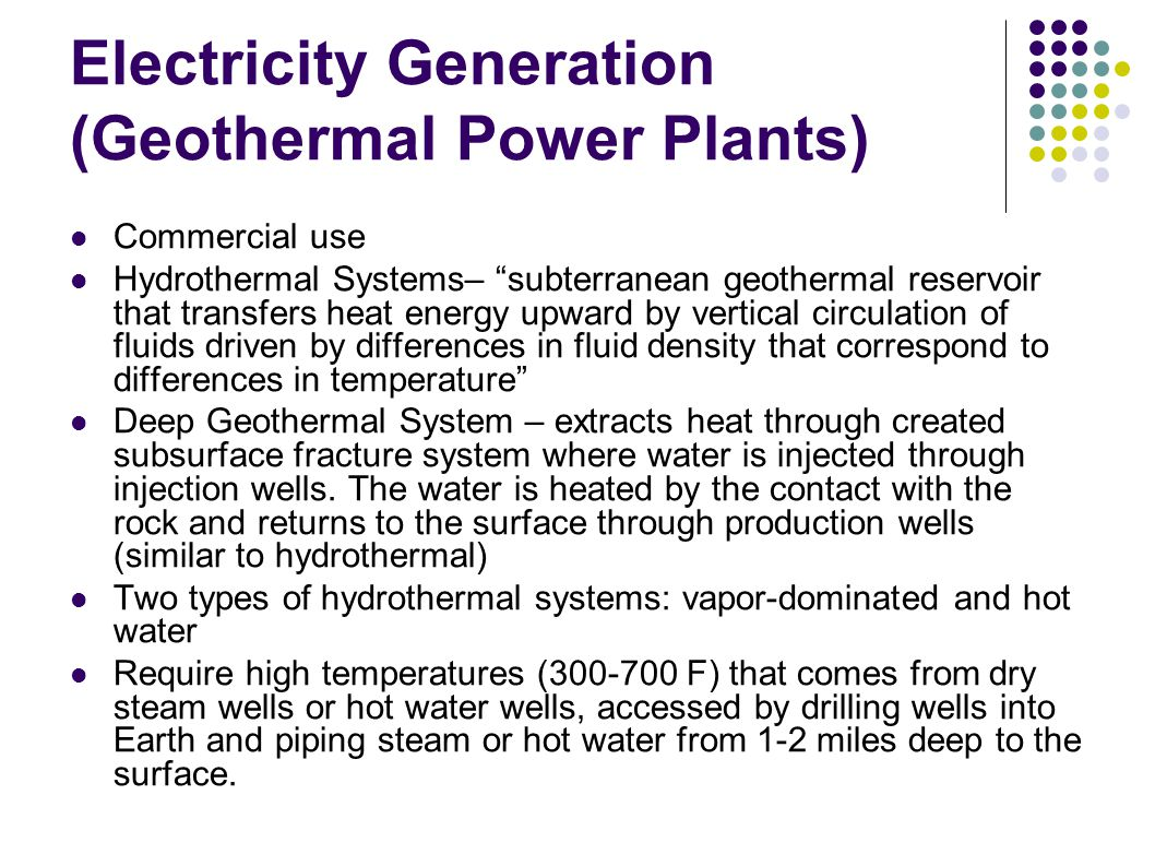 Electricity Generation (Geothermal Power Plants) Commercial use Hydrothermal Systems– subterranean geothermal reservoir that transfers heat energy upward by vertical circulation of fluids driven by differences in fluid density that correspond to differences in temperature Deep Geothermal System – extracts heat through created subsurface fracture system where water is injected through injection wells.