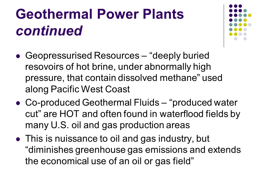 Geothermal Power Plants continued Geopressurised Resources – deeply buried resovoirs of hot brine, under abnormally high pressure, that contain dissolved methane used along Pacific West Coast Co-produced Geothermal Fluids – produced water cut are HOT and often found in waterflood fields by many U.S.