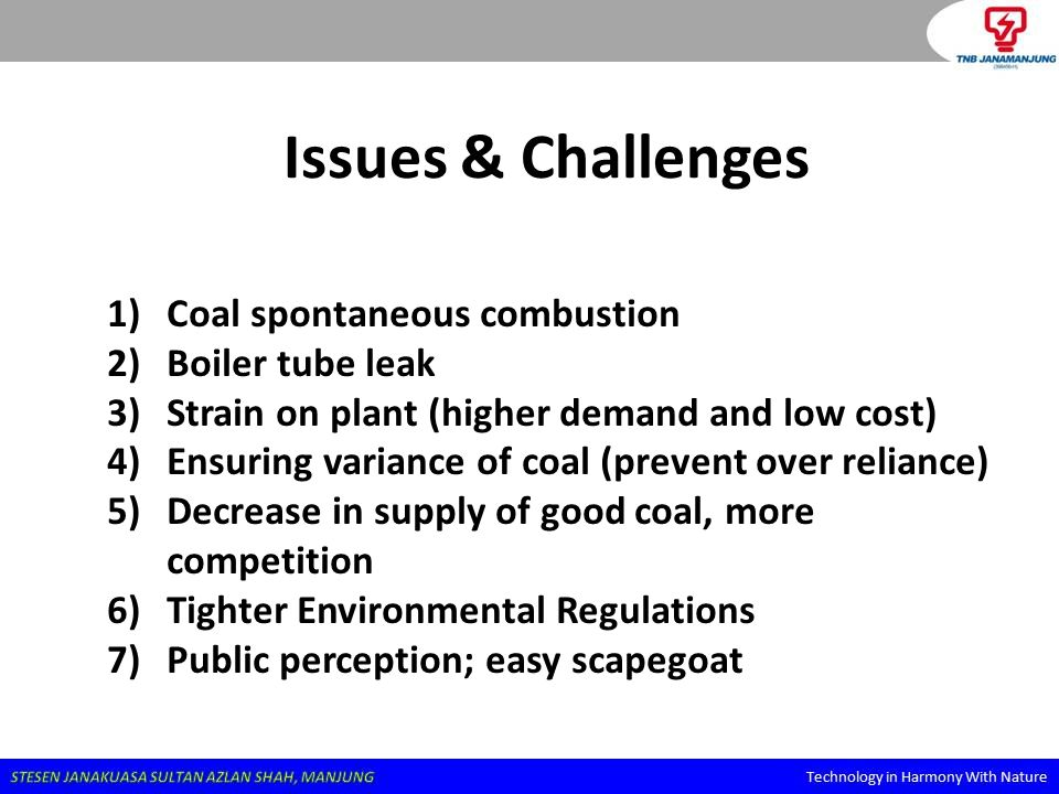 Issues & Challenges 1)Coal spontaneous combustion 2)Boiler tube leak 3)Strain on plant (higher demand and low cost) 4)Ensuring variance of coal (preve