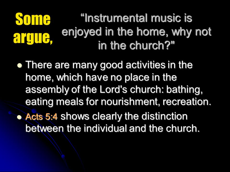 Instrumental music is enjoyed in the home, why not in the church There are many good activities in the home, which have no place in the assembly of the Lord s church: bathing, eating meals for nourishment, recreation.