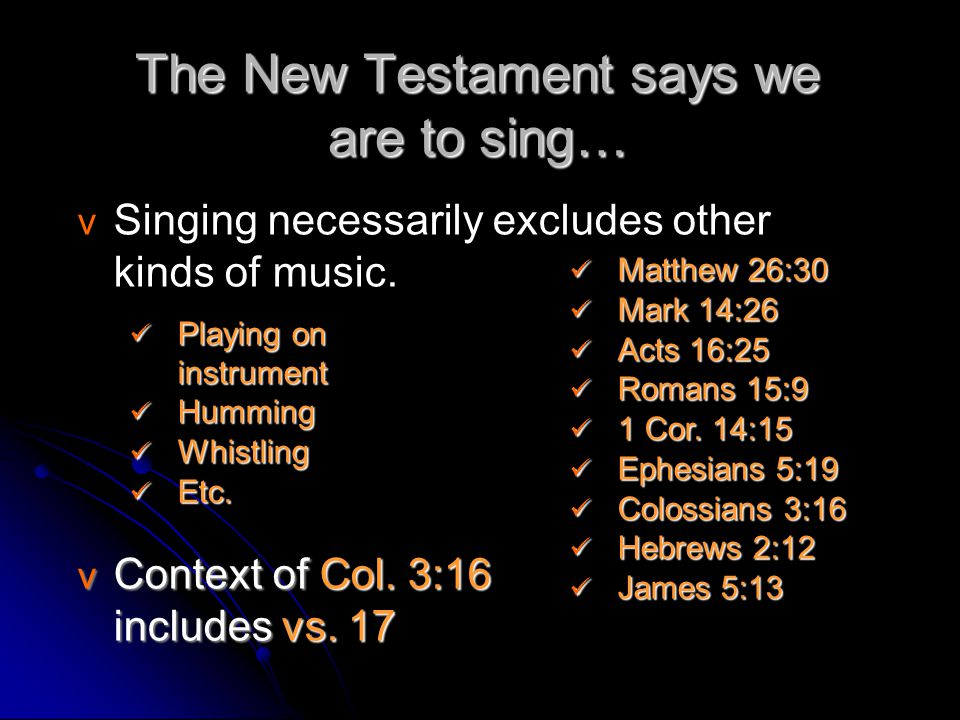 The New Testament says we are to sing… v v Singing necessarily excludes other kinds of music. v Context of Col. 3:16 includes vs. 17 Playing on instru