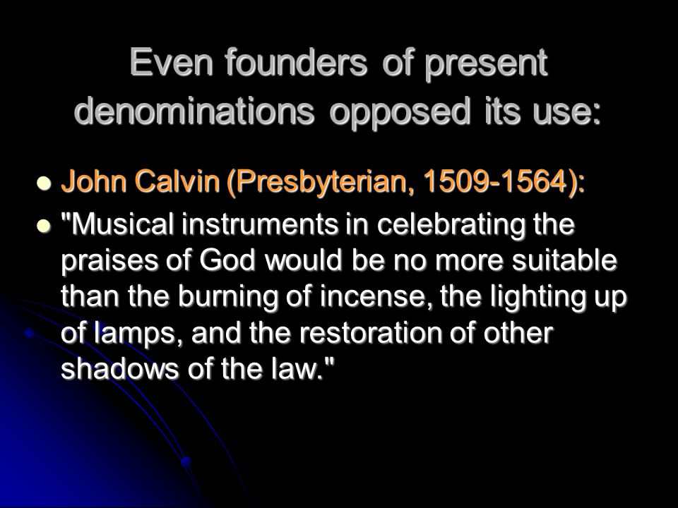Even founders of present denominations opposed its use: John Calvin (Presbyterian, 1509-1564): John Calvin (Presbyterian, 1509-1564): Musical instruments in celebrating the praises of God would be no more suitable than the burning of incense, the lighting up of lamps, and the restoration of other shadows of the law. Musical instruments in celebrating the praises of God would be no more suitable than the burning of incense, the lighting up of lamps, and the restoration of other shadows of the law.
