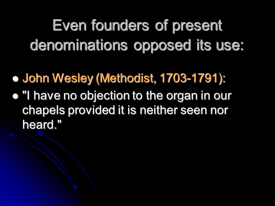 Even founders of present denominations opposed its use: John Wesley (Methodist, 1703-1791): John Wesley (Methodist, 1703-1791): I have no objection to the organ in our chapels provided it is neither seen nor heard. I have no objection to the organ in our chapels provided it is neither seen nor heard.