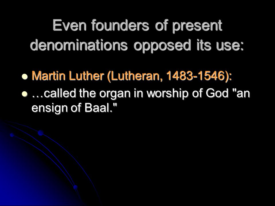 Even founders of present denominations opposed its use: Martin Luther (Lutheran, 1483-1546): Martin Luther (Lutheran, 1483-1546): …called the organ in
