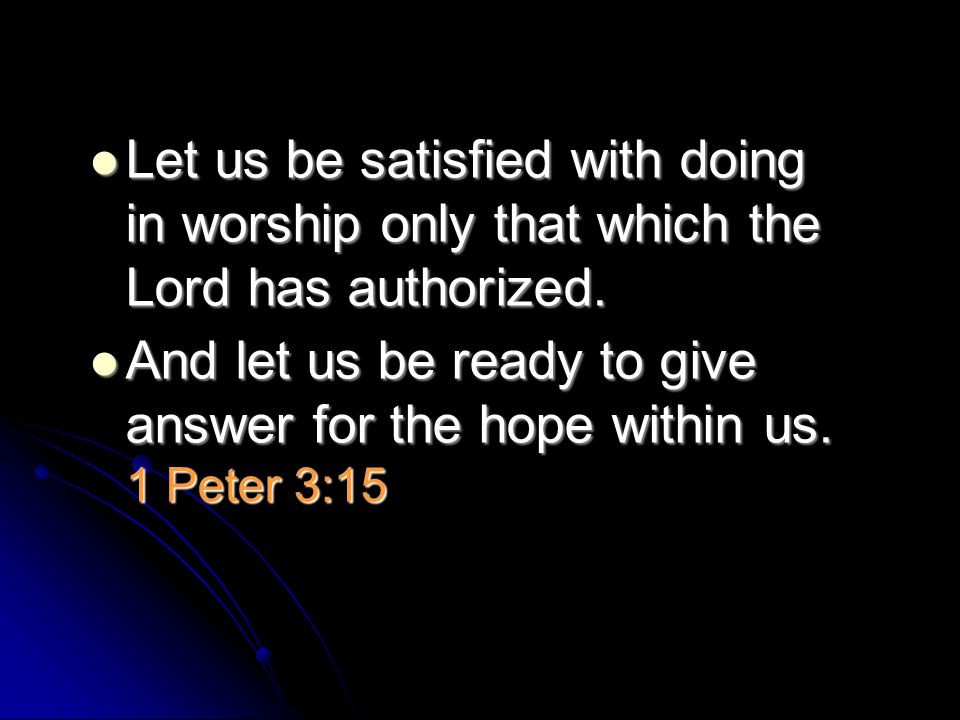 Let us be satisfied with doing in worship only that which the Lord has authorized. Let us be satisfied with doing in worship only that which the Lord