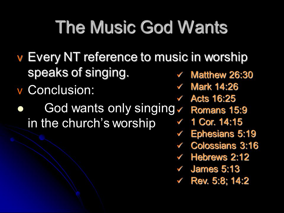 The Music God Wants v Every NT reference to music in worship speaks of singing. v v Conclusion: God wants only singing in the church's worship Matthew