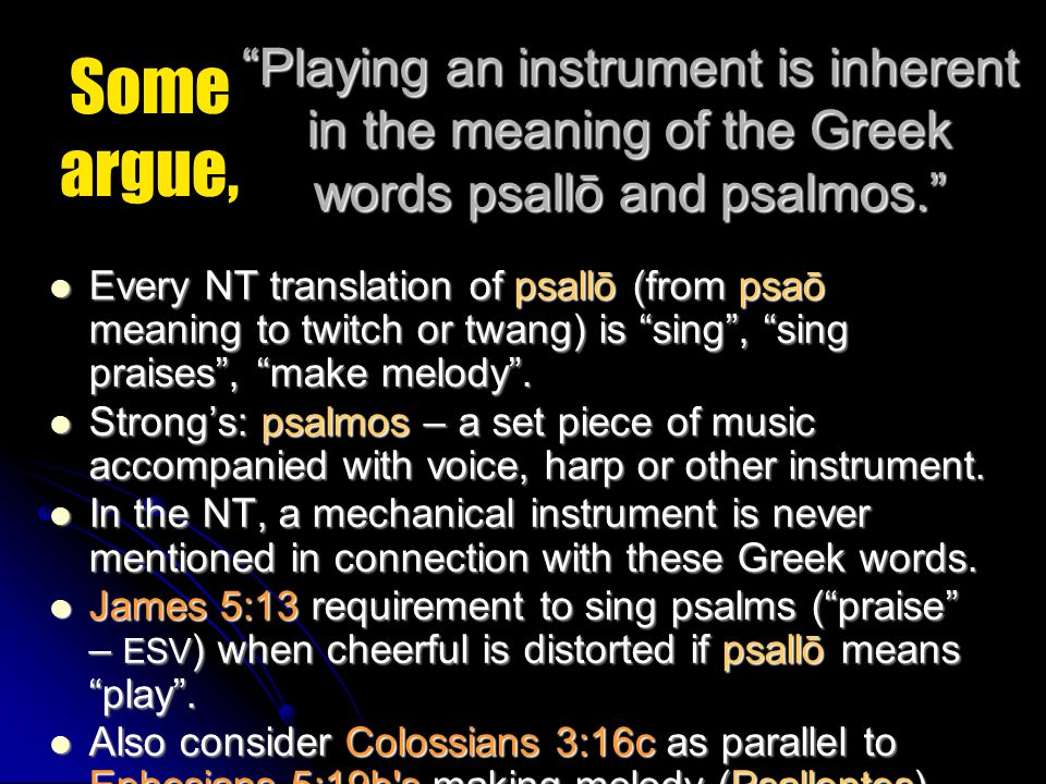 Some argue, Playing an instrument is inherent in the meaning of the Greek words psallō and psalmos. Every NT translation of psallō (from psaō meaning to twitch or twang) is sing , sing praises , make melody .