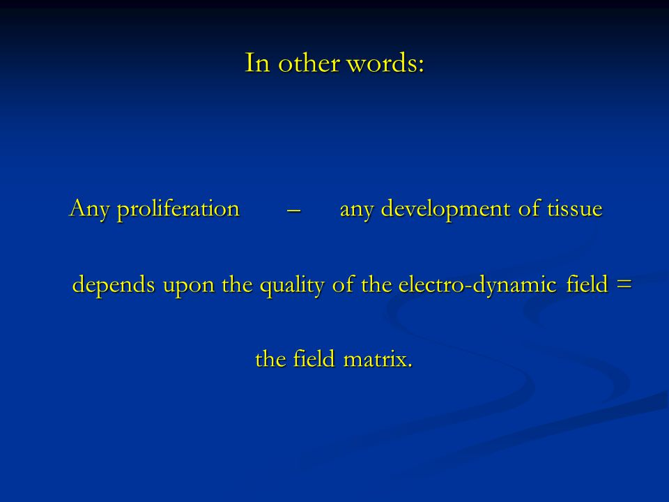 In other words: Any proliferation – any development of tissue Any proliferation – any development of tissue depends upon the quality of the electro-dynamic field = depends upon the quality of the electro-dynamic field = the field matrix.