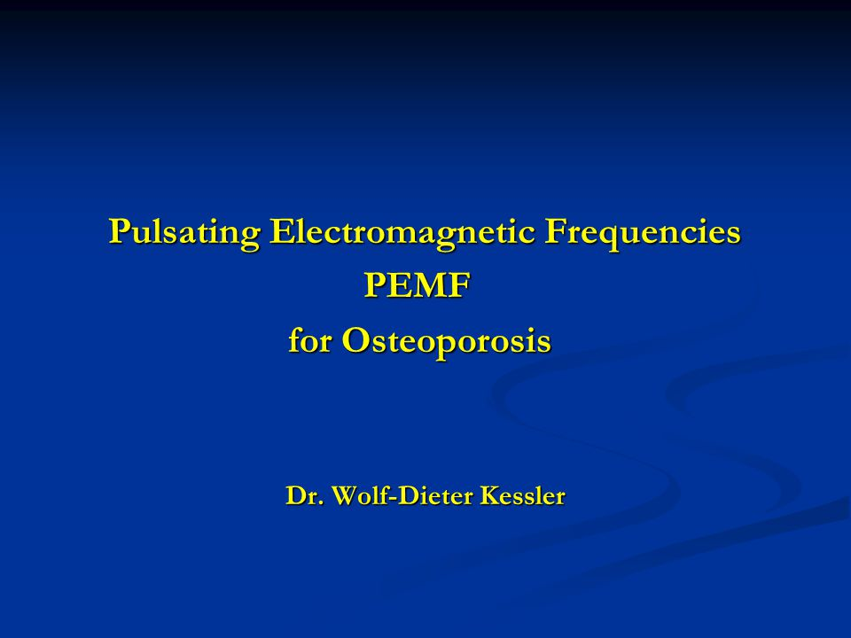 Pulsating Electromagnetic Frequencies Pulsating Electromagnetic Frequencies PEMF PEMF for Osteoporosis for Osteoporosis Dr.