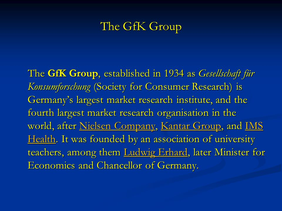 The GfK Group The GfK Group, established in 1934 as Gesellschaft für Konsumforschung (Society for Consumer Research) is Germany's largest market research institute, and the fourth largest market research organisation in the world, after Nielsen Company, Kantar Group, and IMS Health.