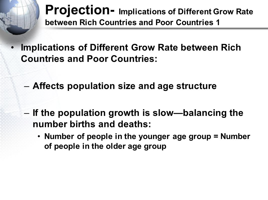 Projection- Implications of Different Grow Rate between Rich Countries and Poor Countries 1 Implications of Different Grow Rate between Rich Countries and Poor Countries: –Affects population size and age structure –If the population growth is slow—balancing the number births and deaths: Number of people in the younger age group = Number of people in the older age group