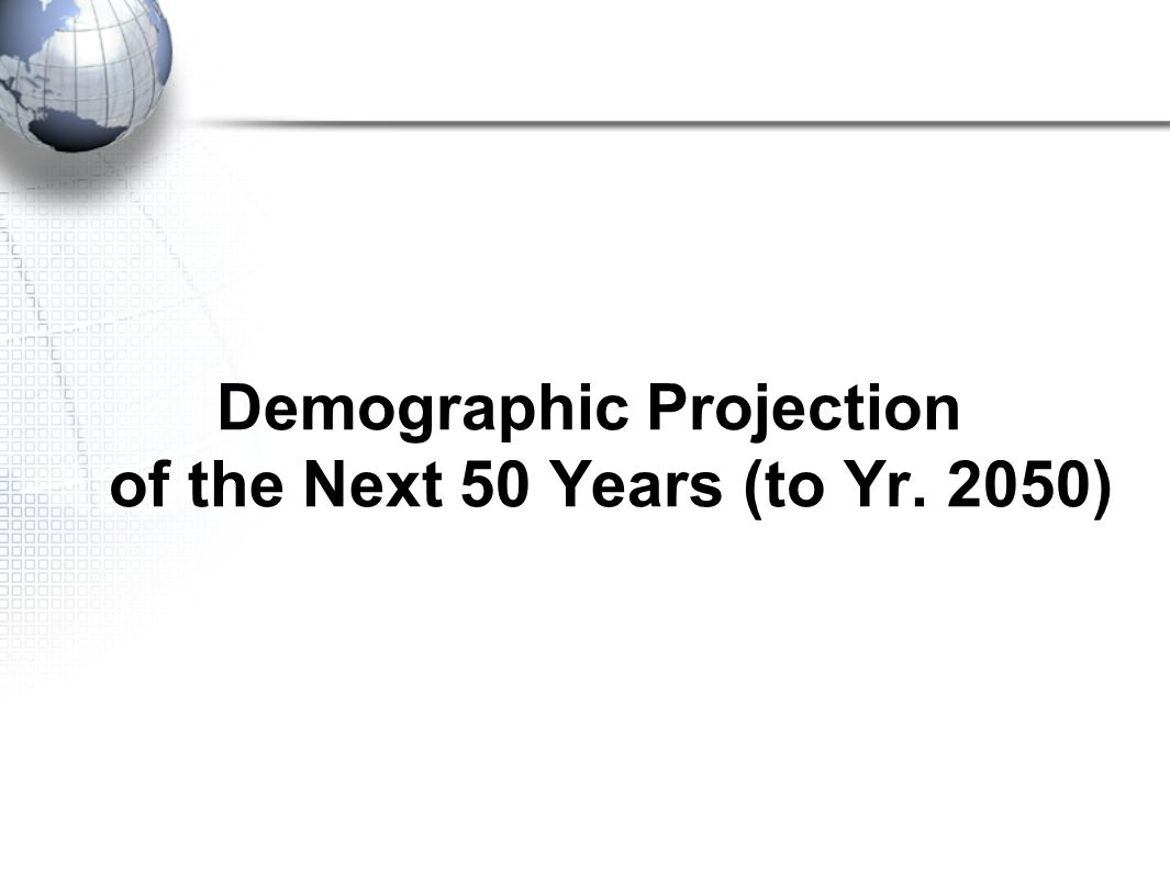 Demographic Projection of the Next 50 Years (to Yr. 2050)