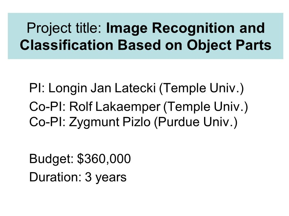Project title: Image Recognition and Classification Based on Object Parts PI: Longin Jan Latecki (Temple Univ.) Co-PI: Rolf Lakaemper (Temple Univ.) Co-PI: Zygmunt Pizlo (Purdue Univ.) Budget: $360,000 Duration: 3 years TexPoint fonts used in EMF.