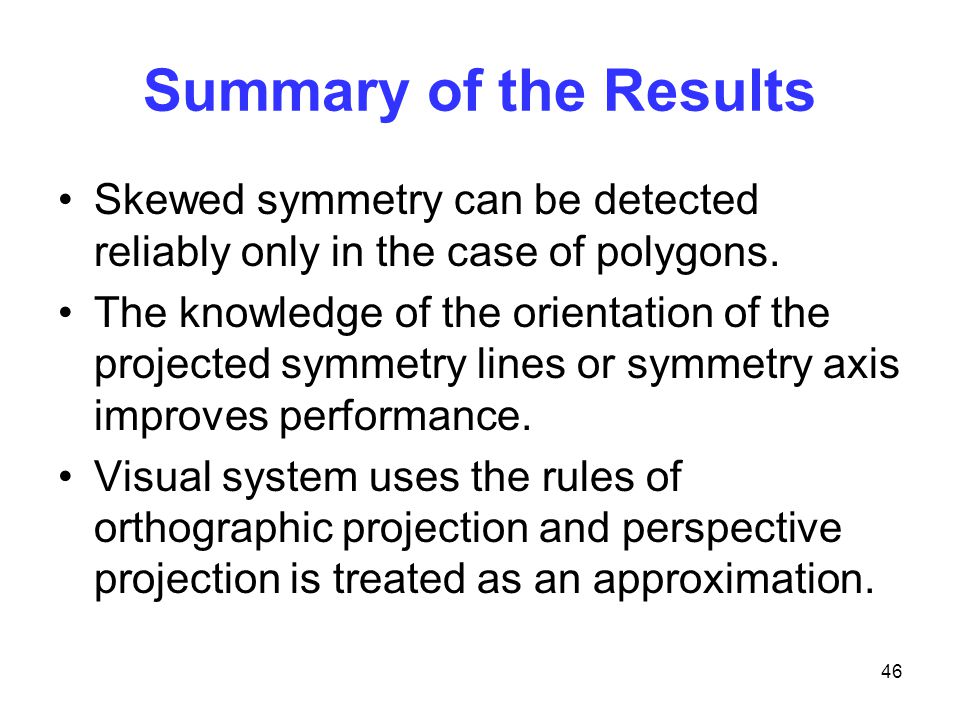 46 Summary of the Results Skewed symmetry can be detected reliably only in the case of polygons.
