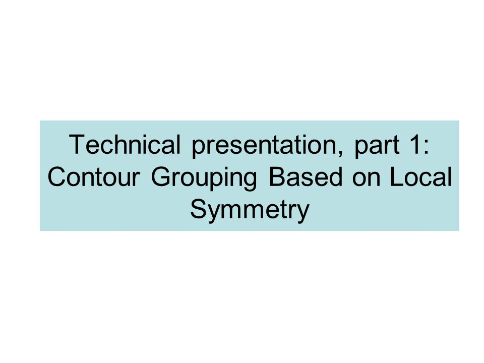 Technical presentation, part 1: Contour Grouping Based on Local Symmetry TexPoint fonts used in EMF.