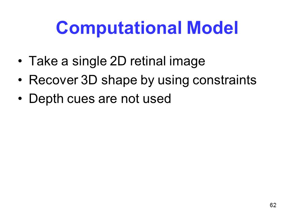 62 Computational Model Take a single 2D retinal image Recover 3D shape by using constraints Depth cues are not used