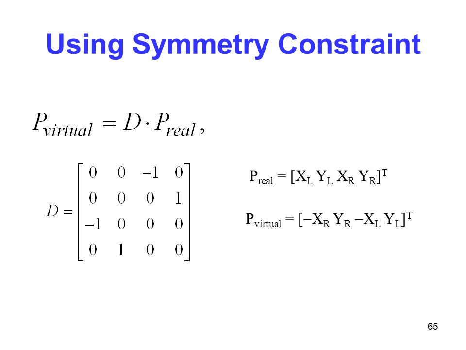 65 Using Symmetry Constraint P real = [X L Y L X R Y R ] T P virtual = [  X R Y R  X L Y L ] T