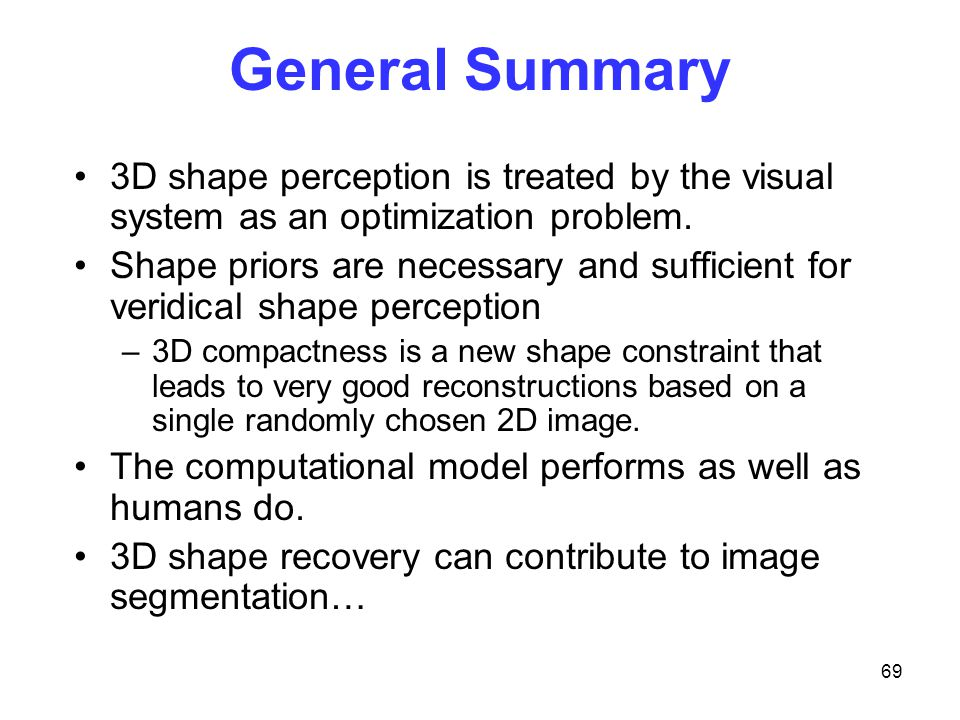 69 General Summary 3D shape perception is treated by the visual system as an optimization problem.
