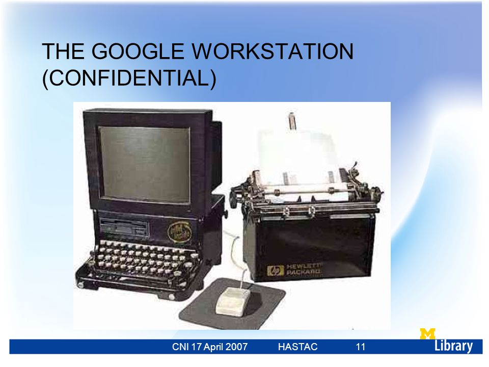 CNI 17 April 2007 HASTAC 23 Feb 2007 11 THE GOOGLE WORKSTATION (CONFIDENTIAL)