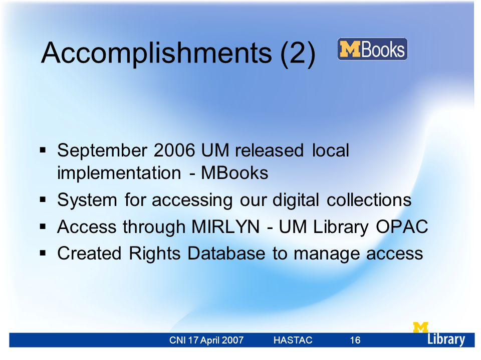 CNI 17 April 2007 HASTAC 23 Feb 2007 16 Accomplishments (2)  September 2006 UM released local implementation - MBooks  System for accessing our digital collections  Access through MIRLYN - UM Library OPAC  Created Rights Database to manage access