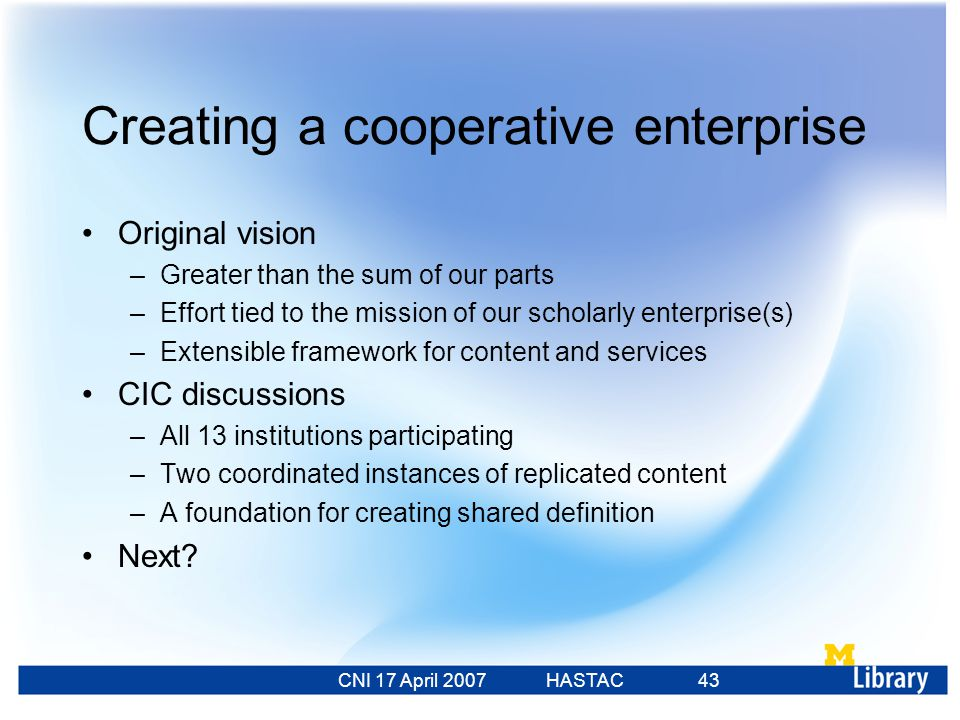 CNI 17 April 2007 HASTAC 23 Feb 2007 43 Creating a cooperative enterprise Original vision –Greater than the sum of our parts –Effort tied to the mission of our scholarly enterprise(s) –Extensible framework for content and services CIC discussions –All 13 institutions participating –Two coordinated instances of replicated content –A foundation for creating shared definition Next?
