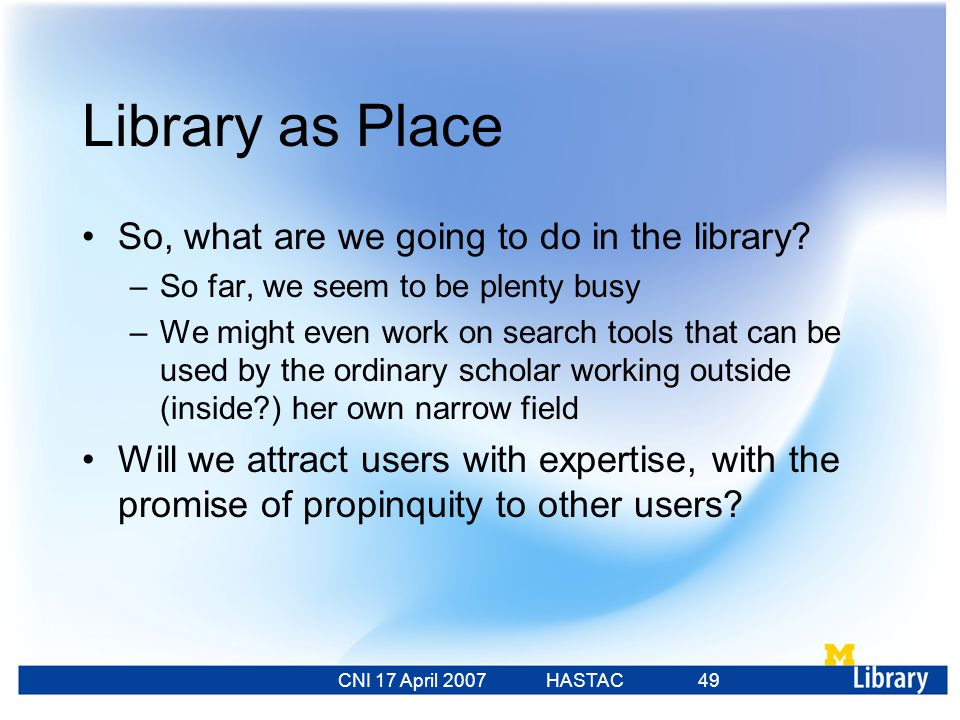 CNI 17 April 2007 HASTAC 23 Feb 2007 49 Library as Place So, what are we going to do in the library.