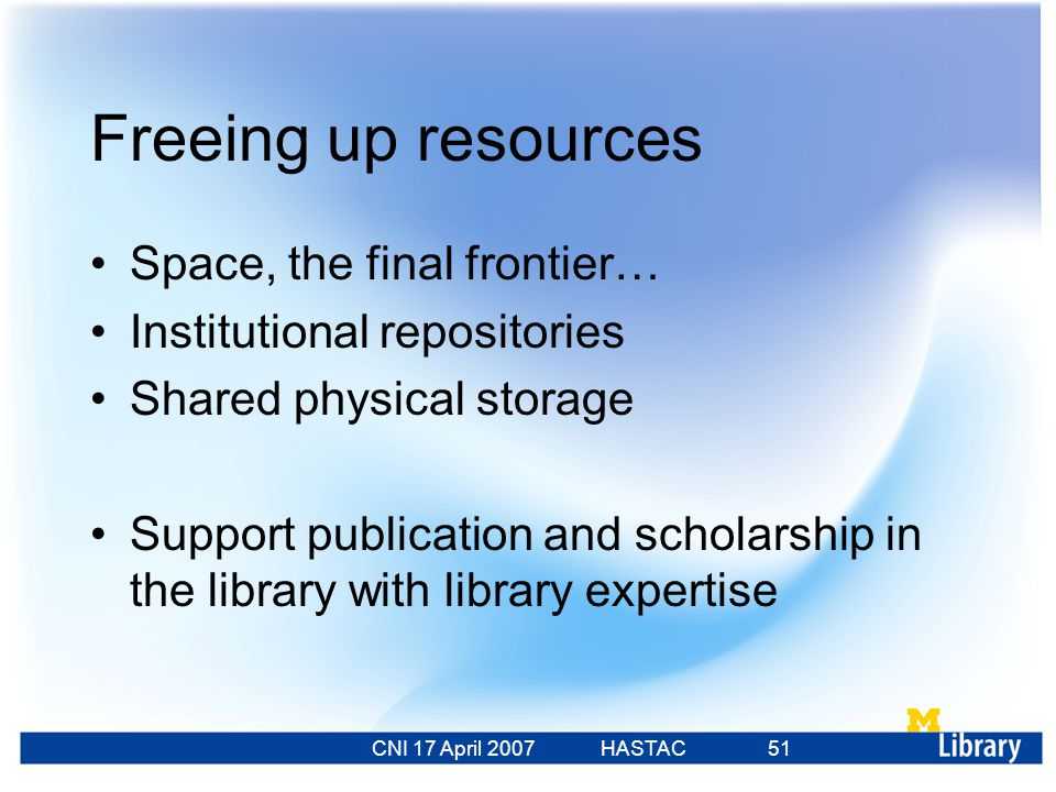 CNI 17 April 2007 HASTAC 23 Feb 2007 51 Freeing up resources Space, the final frontier… Institutional repositories Shared physical storage Support publication and scholarship in the library with library expertise