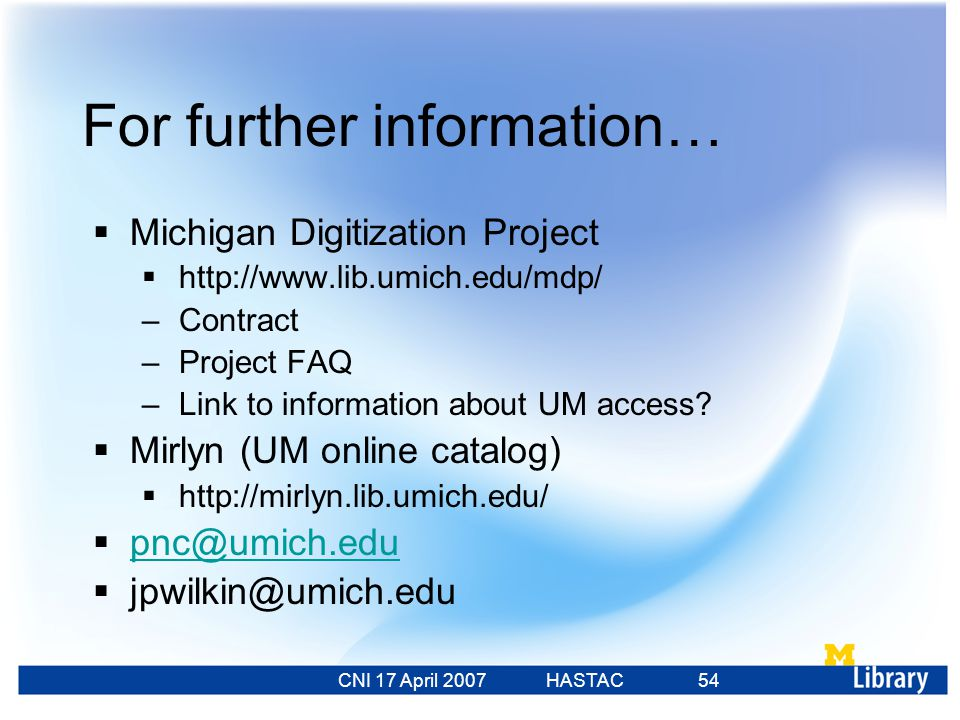 CNI 17 April 2007 HASTAC 23 Feb 2007 54 For further information…  Michigan Digitization Project  http://www.lib.umich.edu/mdp/ –Contract –Project FAQ –Link to information about UM access.