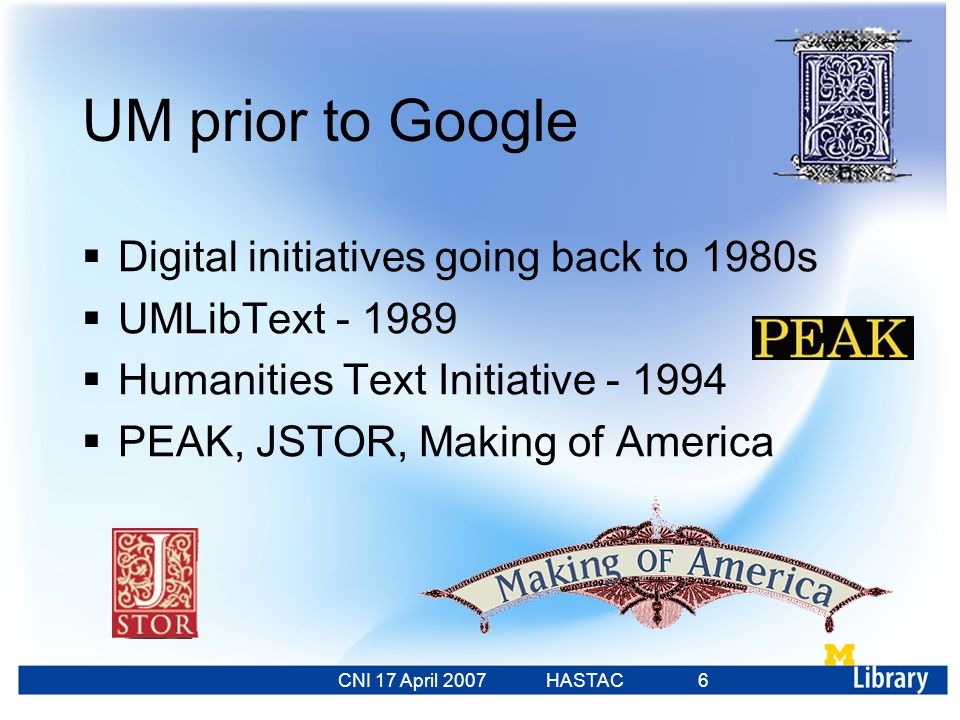 CNI 17 April 2007 HASTAC 23 Feb 2007 6 UM prior to Google  Digital initiatives going back to 1980s  UMLibText - 1989  Humanities Text Initiative - 1994  PEAK, JSTOR, Making of America