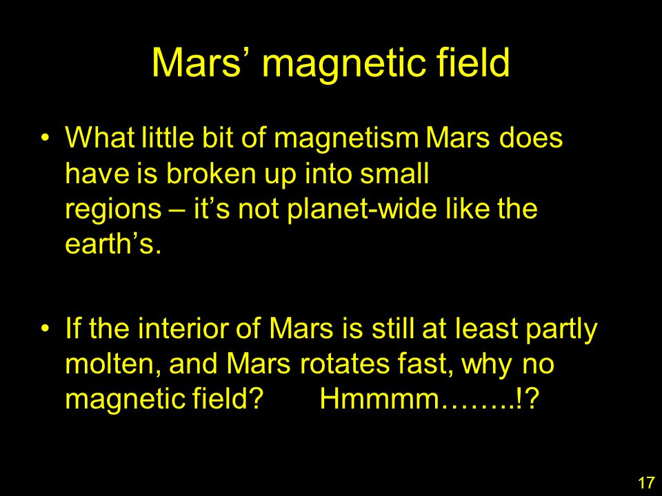 17 Mars' magnetic field What little bit of magnetism Mars does have is broken up into small regions – it's not planet-wide like the earth's.