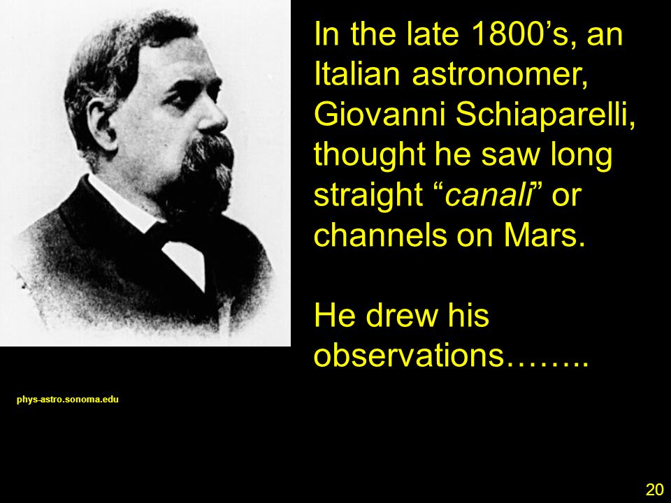 20 In the late 1800's, an Italian astronomer, Giovanni Schiaparelli, thought he saw long straight canali or channels on Mars.