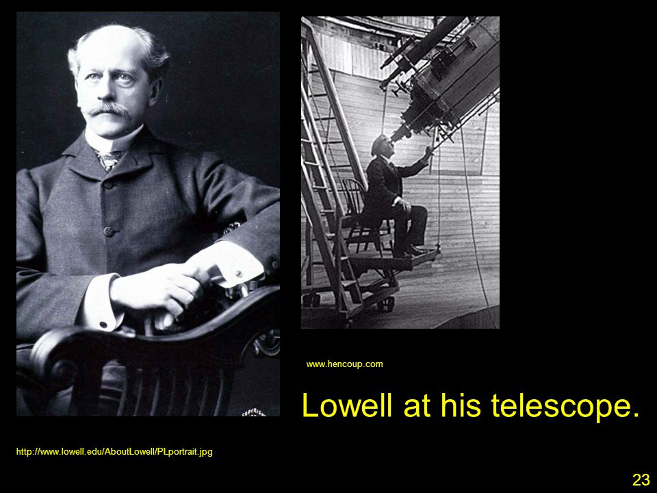 23 http://www.lowell.edu/AboutLowell/PLportrait.jpg www.hencoup.com Lowell at his telescope. 23