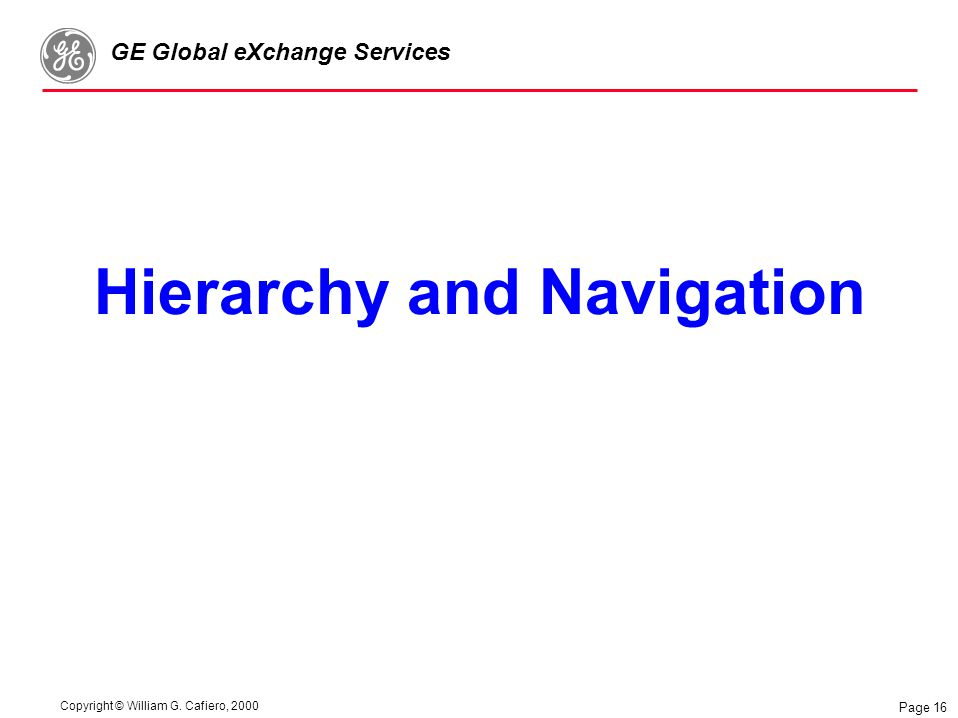 Copyright © William G. Cafiero, 2000 GE Global eXchange Services Page 16 Hierarchy and Navigation