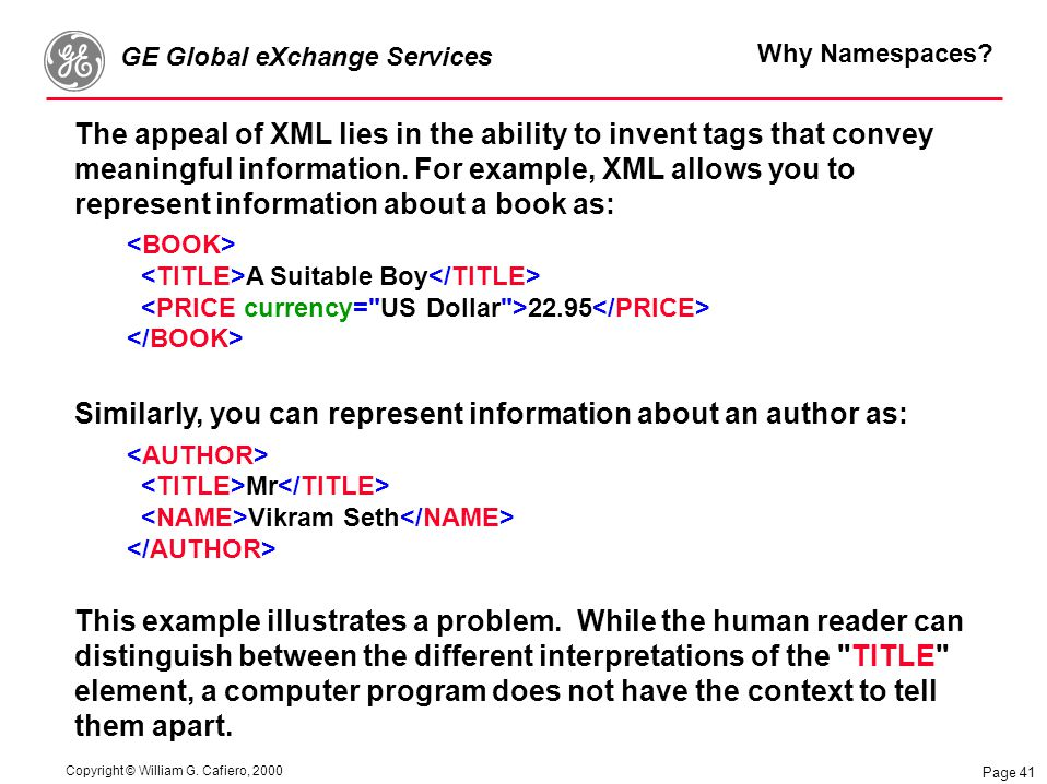 Copyright © William G. Cafiero, 2000 GE Global eXchange Services Page 41 Why Namespaces? The appeal of XML lies in the ability to invent tags that con