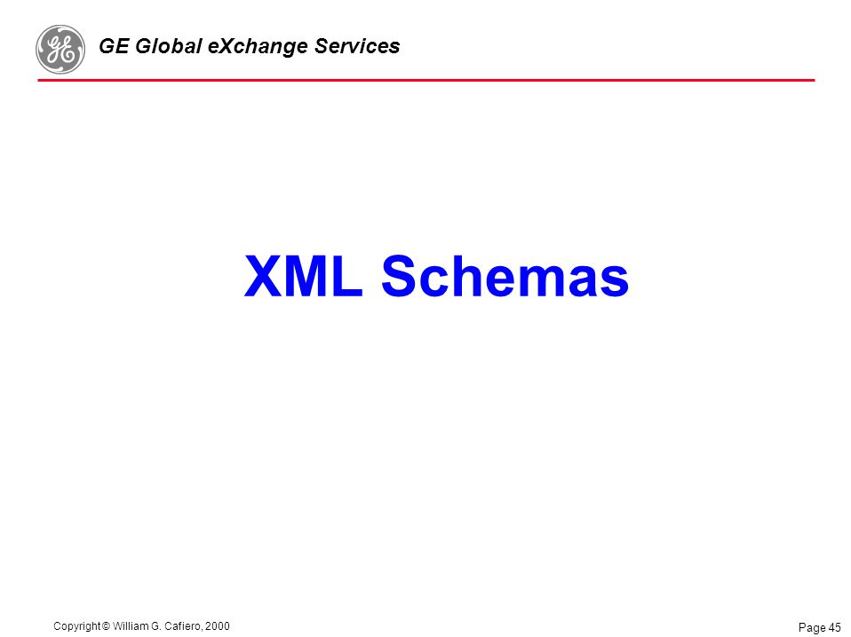Copyright © William G. Cafiero, 2000 GE Global eXchange Services Page 45 XML Schemas