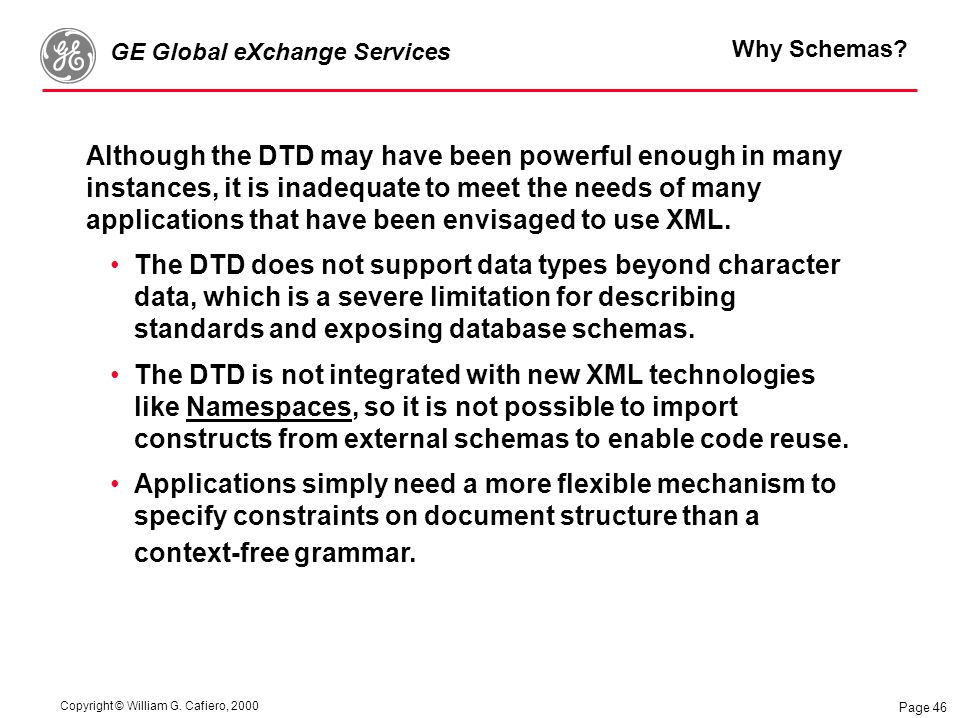 Copyright © William G. Cafiero, 2000 GE Global eXchange Services Page 46 Why Schemas? Although the DTD may have been powerful enough in many instances