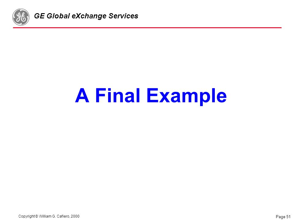Copyright © William G. Cafiero, 2000 GE Global eXchange Services Page 51 A Final Example