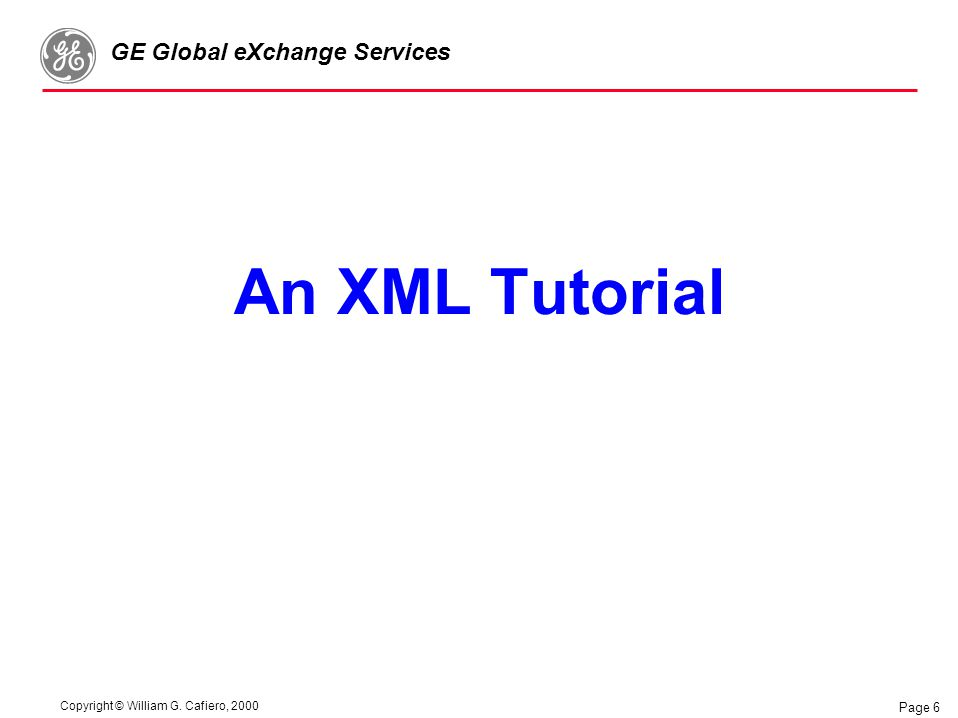 Copyright © William G. Cafiero, 2000 GE Global eXchange Services Page 6 An XML Tutorial