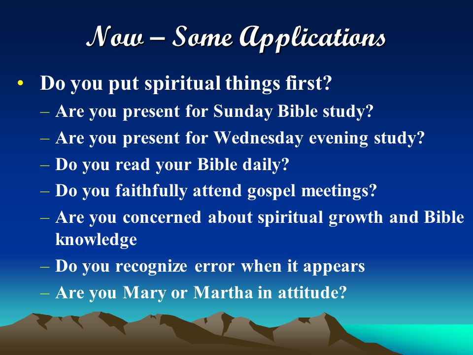 Now – Some Applications Do you put spiritual things first? –Are you present for Sunday Bible study? –Are you present for Wednesday evening study? –Do