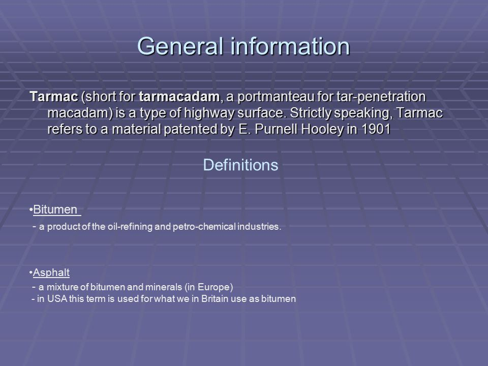 General information Tarmac (short for tarmacadam, a portmanteau for tar-penetration macadam) is a type of highway surface.