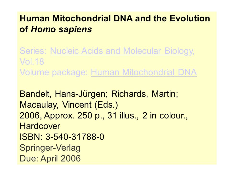 Human Mitochondrial DNA and the Evolution of Homo sapiens Series: Nucleic Acids and Molecular Biology, Vol.18 Volume package: Human Mitochondrial DNANucleic Acids and Molecular BiologyHuman Mitochondrial DNA Bandelt, Hans-Jürgen; Richards, Martin; Macaulay, Vincent (Eds.) 2006, Approx.