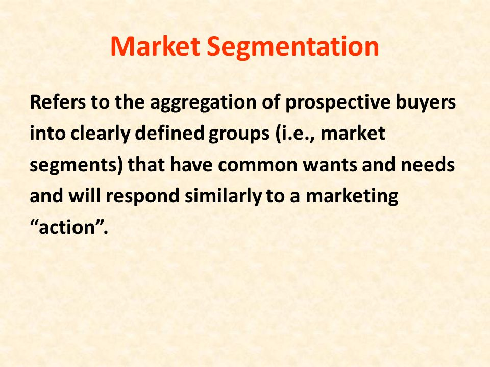 Market Segmentation Refers to the aggregation of prospective buyers into clearly defined groups (i.e., market segments) that have common wants and nee
