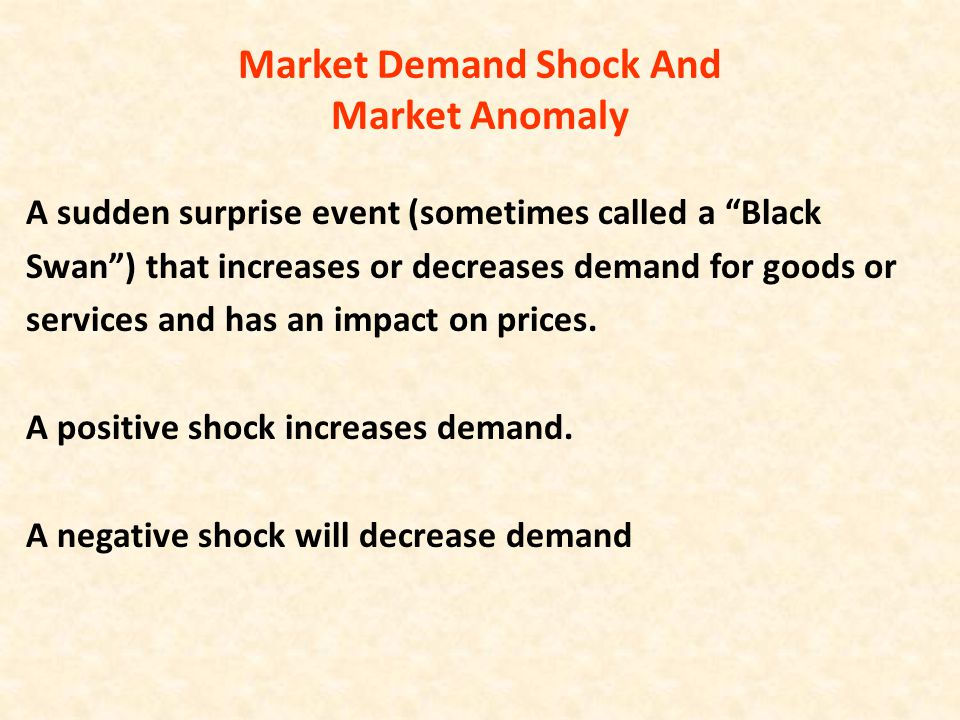 "Market Demand Shock And Market Anomaly A sudden surprise event (sometimes called a ""Black Swan"") that increases or decreases demand for goods or servi"