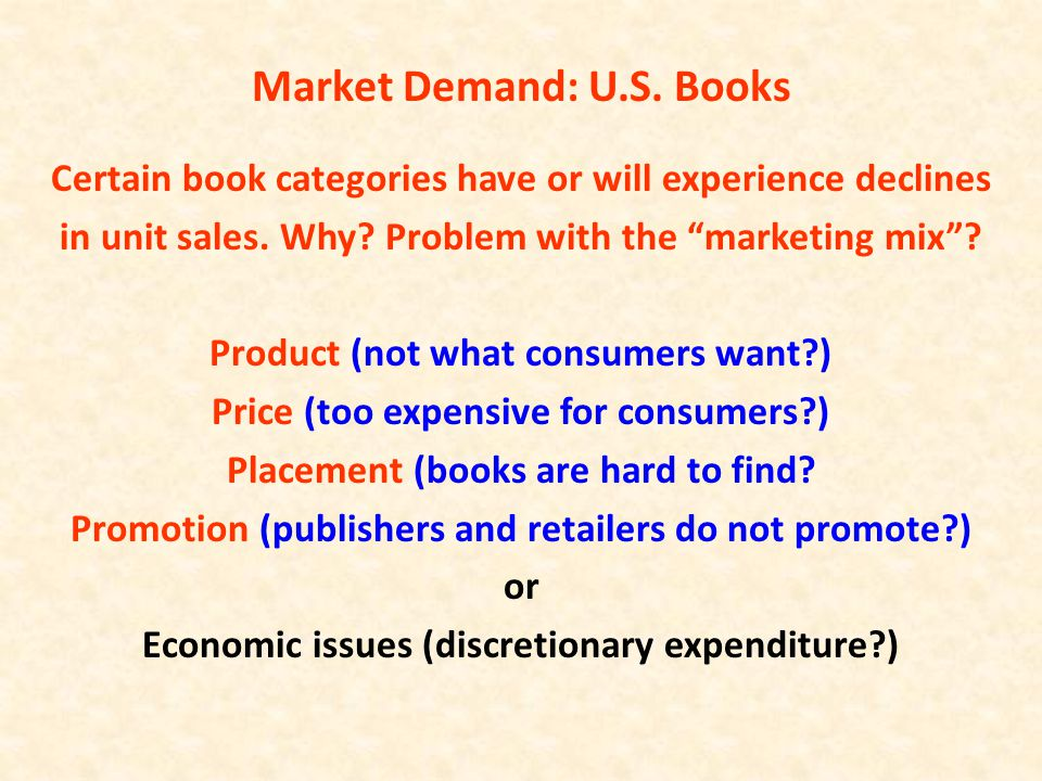 "Market Demand: U.S. Books Certain book categories have or will experience declines in unit sales. Why? Problem with the ""marketing mix""? Product (not"