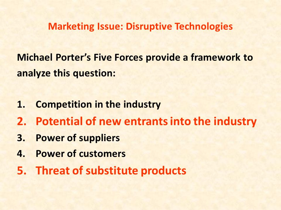 Marketing Issue: Disruptive Technologies Michael Porter's Five Forces provide a framework to analyze this question: 1.Competition in the industry 2.Po