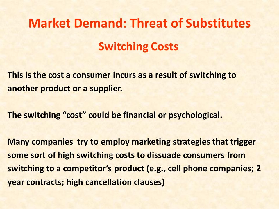 Market Demand: Threat of Substitutes Switching Costs This is the cost a consumer incurs as a result of switching to another product or a supplier. The