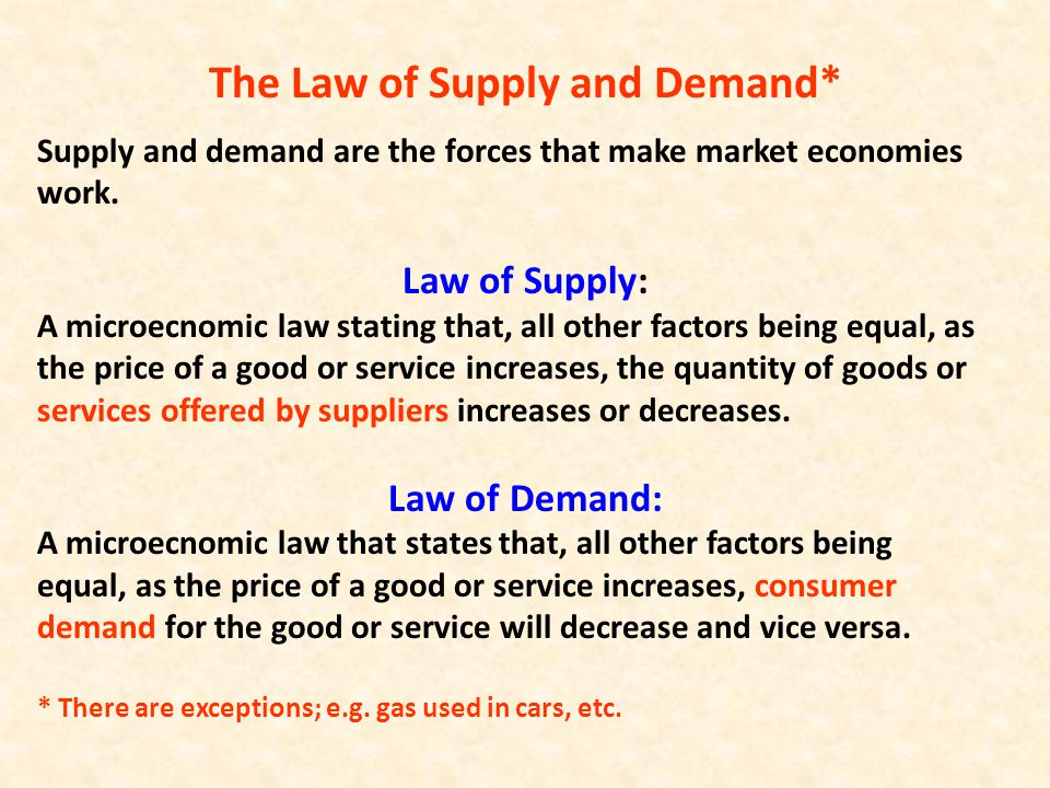 The Law of Supply and Demand* Supply and demand are the forces that make market economies work. Law of Supply: A microecnomic law stating that, all ot