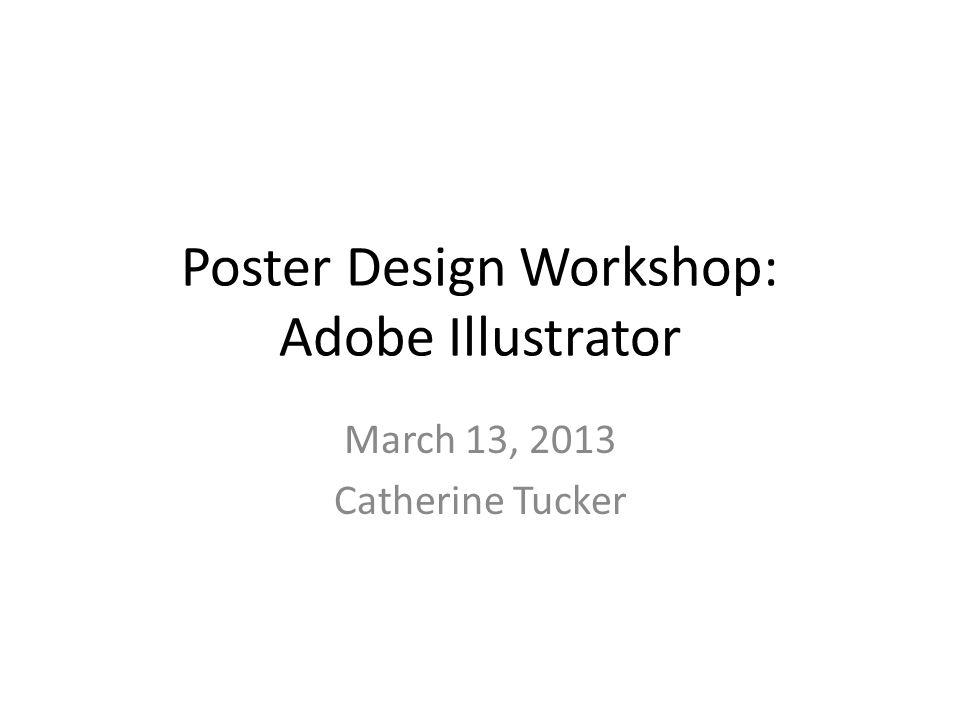 Poster Design Workshop: Adobe Illustrator March 13, 2013 Catherine Tucker