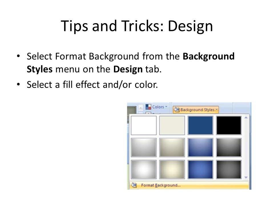 Tips and Tricks: Design Select Format Background from the Background Styles menu on the Design tab.